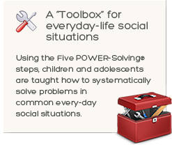 POWER-Solving Toolbox graphic - A Toolbox for everyday<br /> life social situations. Using the Five POWER-Solving® steps, children and adolescents are taught how to systematically solve problems in common every-day social situations.